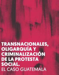 """Informe """"Transnacionales, oligarquía y criminalización de la protesta social. El caso Guatemala"""""""